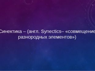 Синектика – (англ. Synectics– «совмещение разнородных элементов»)