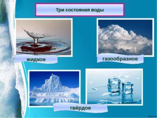Три состояния воды жидкое газообразное твёрдое