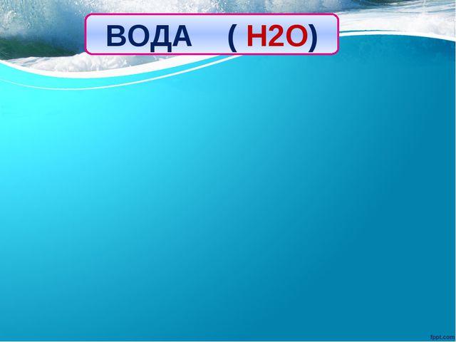 ВОДА ( H2O)
