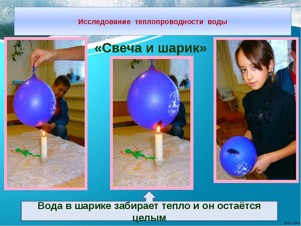 Исследование теплопроводности воды «Свеча и шарик» Вода в шарике забирает те...