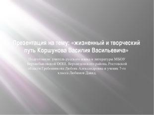 Презентация на тему: «жизненный и творческий путь Коршунова Василия Васильеви