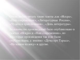 Очень любил читать такие газеты ,как «Искра», «Наш современник», «Литературн