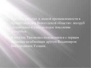 Три года работал в лесной промышленности в Архангельской и Вологодской облас