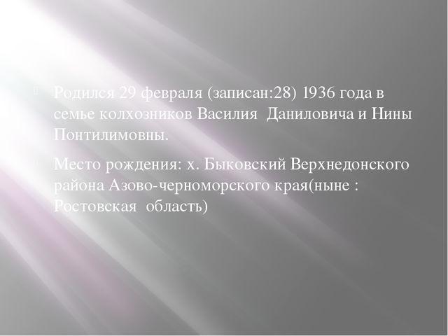 Родился 29 февраля (записан:28) 1936 года в семье колхозников Василия Данило...