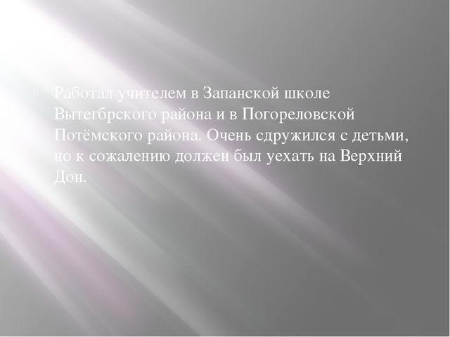 Работал учителем в Запанской школе Вытегбрского района и в Погореловской Пот...