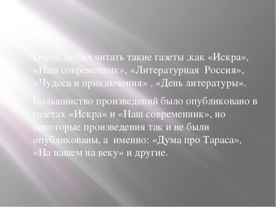 Очень любил читать такие газеты ,как «Искра», «Наш современник», «Литературн...