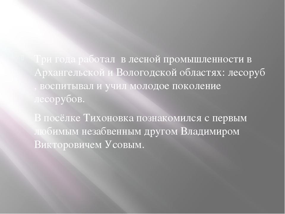 Три года работал в лесной промышленности в Архангельской и Вологодской облас...