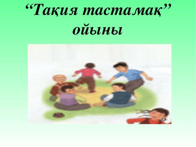 """""""Тақия тастамақ"""" ойыны"""