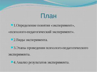 План 1.Определение понятия «эксперимент», «психолого-педагогический экспериме