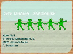 Эти милые зверюшки Урок № 4 Учитель: Моренова Н. Е. МБУ «Школа № 2» Г. Тольятти