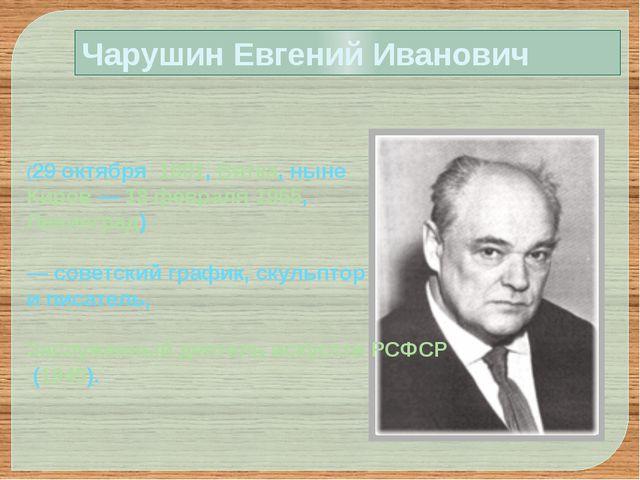 Чарушин Евгений Иванович (29октября 1901, Вятка, ныне Киров— 18 февраля 19...