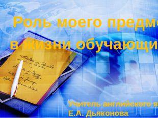 Учитель английского языка: Е.А. Дьяконова Роль моего предмета в жизни обучающ