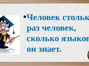 Человек столько раз человек, сколько языков он знает.