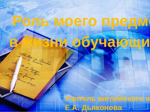 Учитель английского языка: Е.А. Дьяконова Роль моего предмета в жизни обучающ...