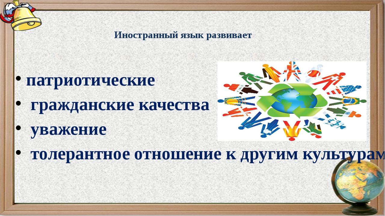 Иностранный язык развивает патриотические гражданские качества уважение толер...