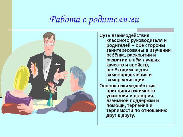 Работа с родителями Суть взаимодействия классного руководителя и родителей –...