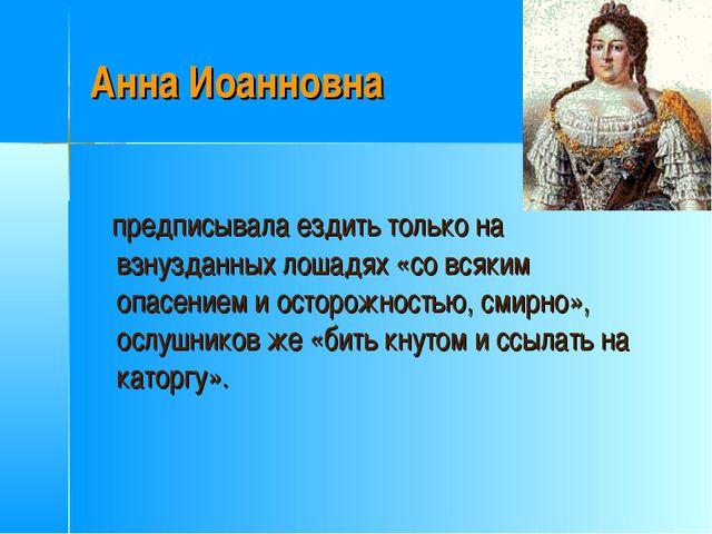 Анна Иоанновна предписывала ездить только на взнузданных лошадях «со всяким о...