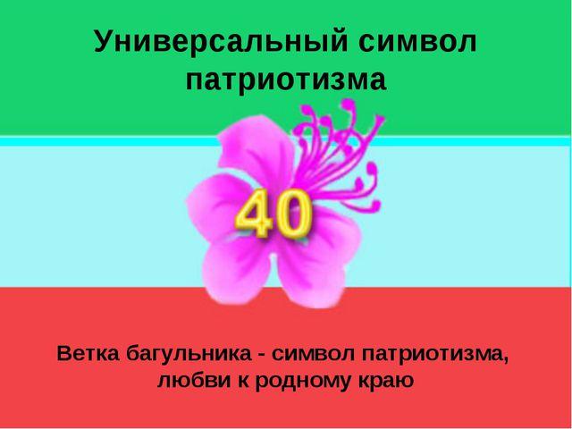 Универсальный символ патриотизма Ветка багульника - символ патриотизма, любви...