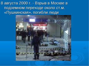 8 августа 2000 г. - Взрыв в Москве в подземном переходе около ст.м. «Пушкинск
