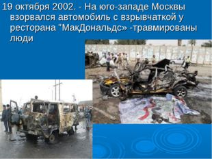 19 октября 2002. - На юго-западе Москвы взорвался автомобиль с взрывчаткой у