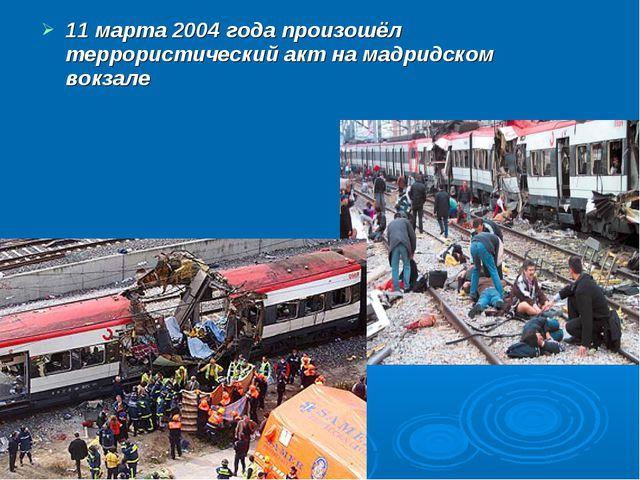 11 марта 2004 года произошёл террористический акт на мадридском вокзале
