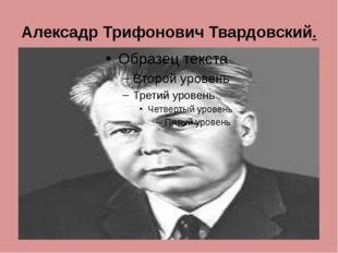Алексадр Трифонович Твардовский.