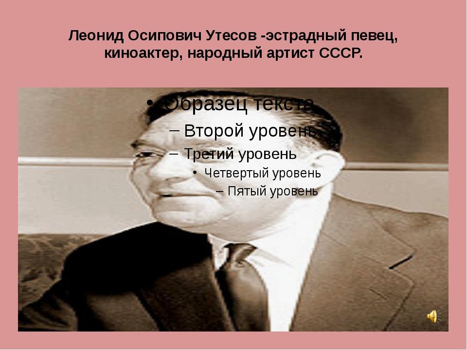 Леонид Осипович Утесов -эстрадный певец, киноактер, народный артист СССР.