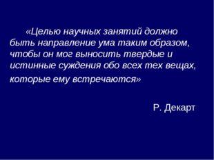 «Целью научных занятий должно быть направление ума таким образом, чтобы он м