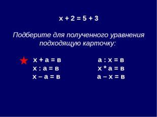 х + 2 = 5 + 3 Подберите для полученного уравнения подходящую карточку: х + а