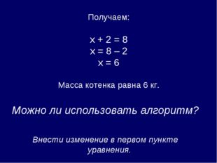 Получаем: х + 2 = 8 х = 8 – 2 х = 6 Масса котенка равна 6 кг. Можно ли испол