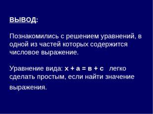 ВЫВОД: Познакомились с решением уравнений, в одной из частей которых содержи