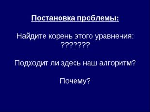 Постановка проблемы: Найдите корень этого уравнения: ??????? Подходит ли здес