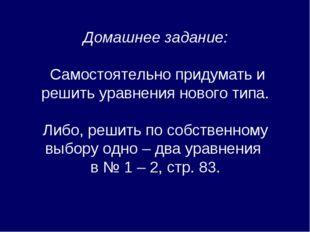 Домашнее задание: Самостоятельно придумать и решить уравнения нового типа. Ли