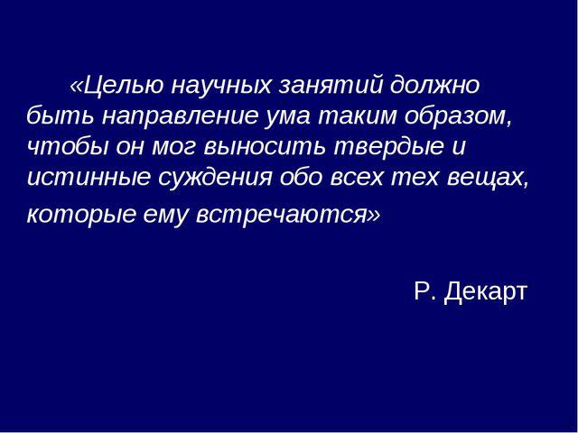 «Целью научных занятий должно быть направление ума таким образом, чтобы он м...