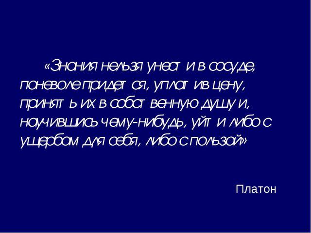 «Знания нельзя унести в сосуде, поневоле придется, уплатив цену, принять их...