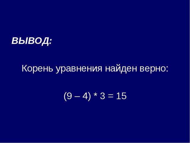 ВЫВОД: Корень уравнения найден верно: (9 – 4) * 3 = 15