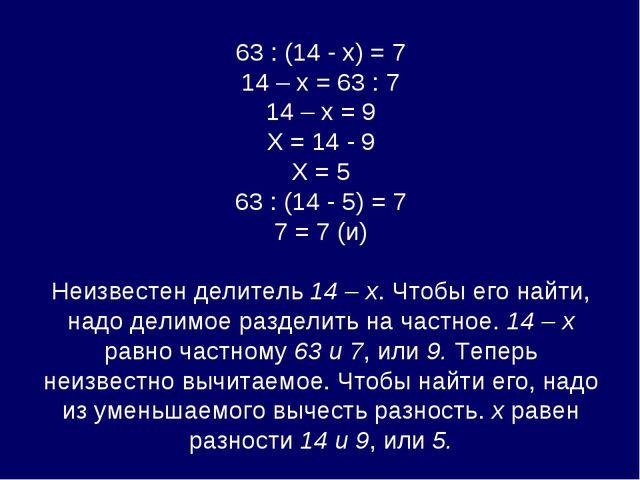 63 : (14 - х) = 7 14 – х = 63 : 7 14 – х = 9 Х = 14 - 9 Х = 5 63 : (14 - 5)...