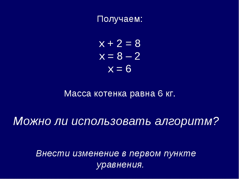 Получаем: х + 2 = 8 х = 8 – 2 х = 6 Масса котенка равна 6 кг. Можно ли испол...
