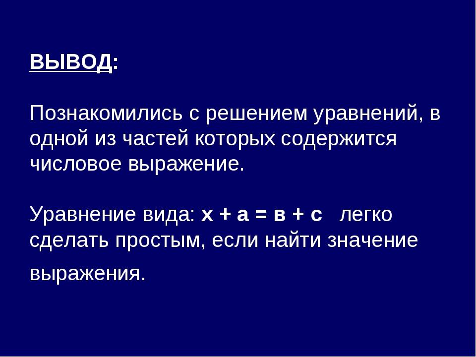 ВЫВОД: Познакомились с решением уравнений, в одной из частей которых содержи...