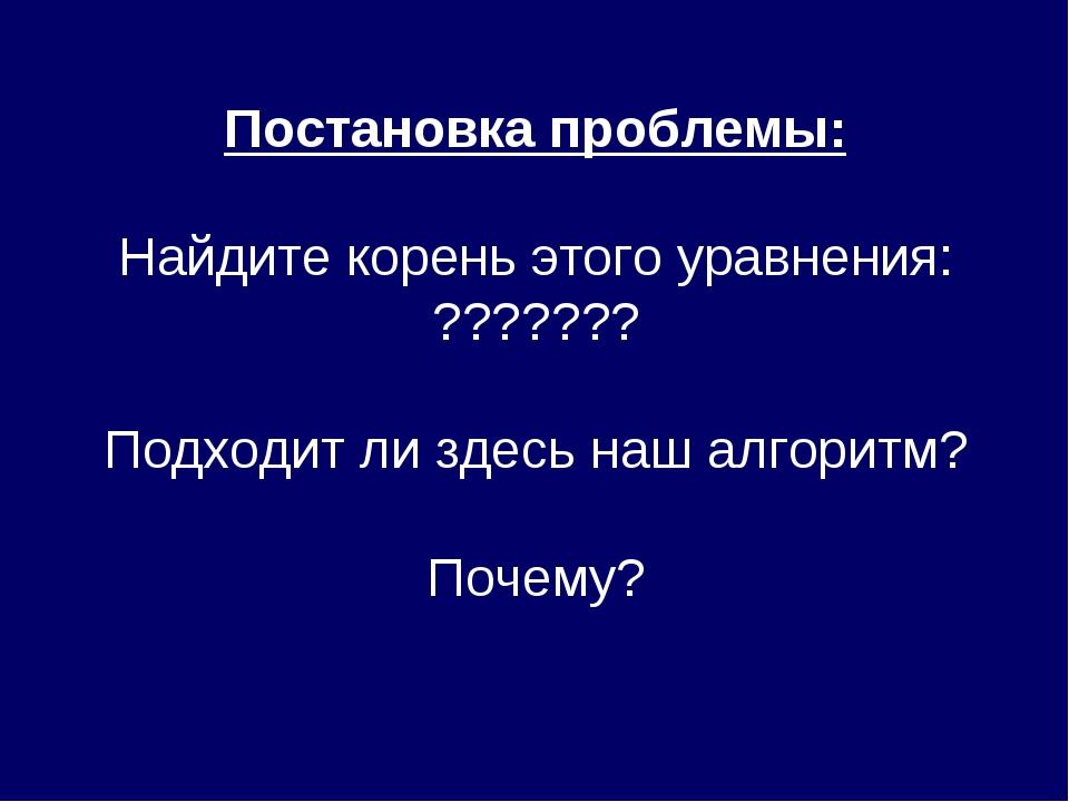Постановка проблемы: Найдите корень этого уравнения: ??????? Подходит ли здес...