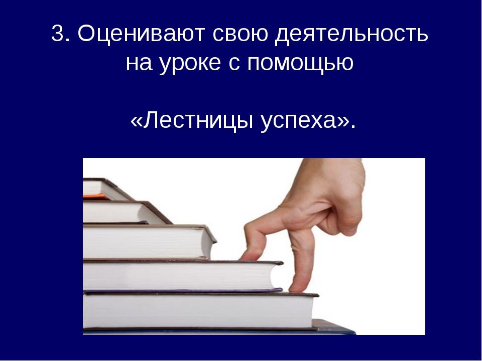 3. Оценивают свою деятельность на уроке с помощью «Лестницы успеха».