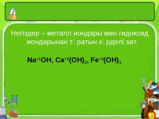 Негіздер – металл иондары мен гидоксид иондарынан тұратын күрделі зат. Na+1OH