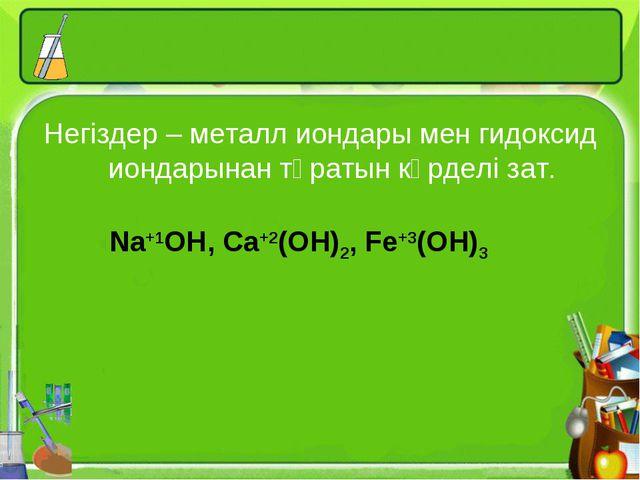 Негіздер – металл иондары мен гидоксид иондарынан тұратын күрделі зат. Na+1OH...