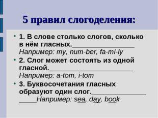 5 правил слогоделения: 1. В слове столько слогов, сколько в нём гласных. Напр