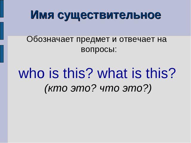 Имя существительное Обозначает предмет и отвечает на вопросы: who is this? wh...
