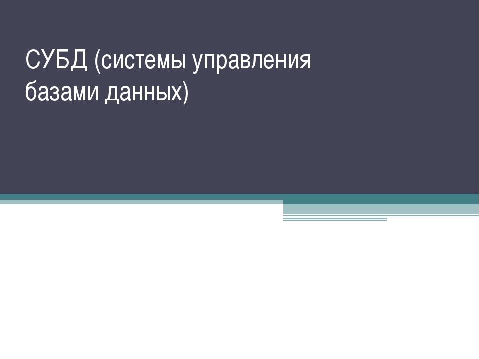 СУБД (системы управления базами данных) СУБД – это программное обеспечение дл...