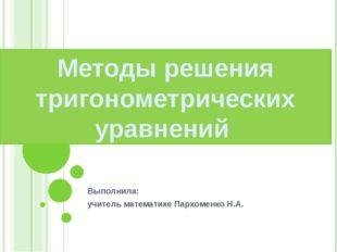 Выполнила: учитель математике Пархоменко Н.А. Методы решения тригонометричес