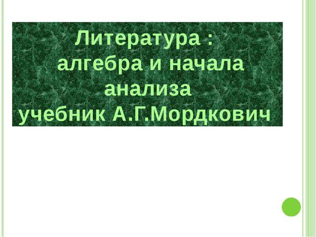 Литература : алгебра и начала анализа учебник А.Г.Мордкович