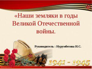 «Наши земляки в годы Великой Отечественной войны. Руководитель : Нурумбетова