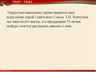 / Гордостью школьного музея является наш выпускник герой Советского Союза Г.Н